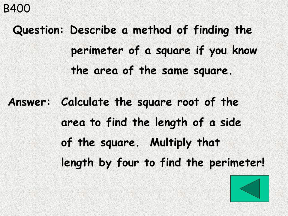 B400 Question: Describe a method of finding the. perimeter of a square if you know. the area of the same square.