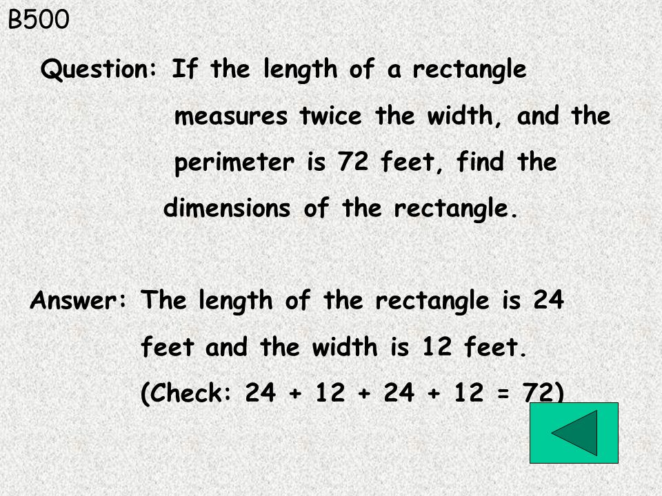 B500 Question: If the length of a rectangle. measures twice the width, and the. perimeter is 72 feet, find the.