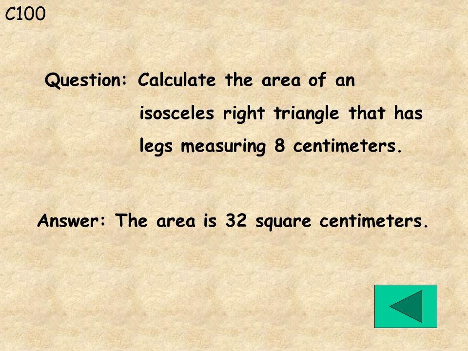 C100 Question: Calculate the area of an. isosceles right triangle that has. legs measuring 8 centimeters.