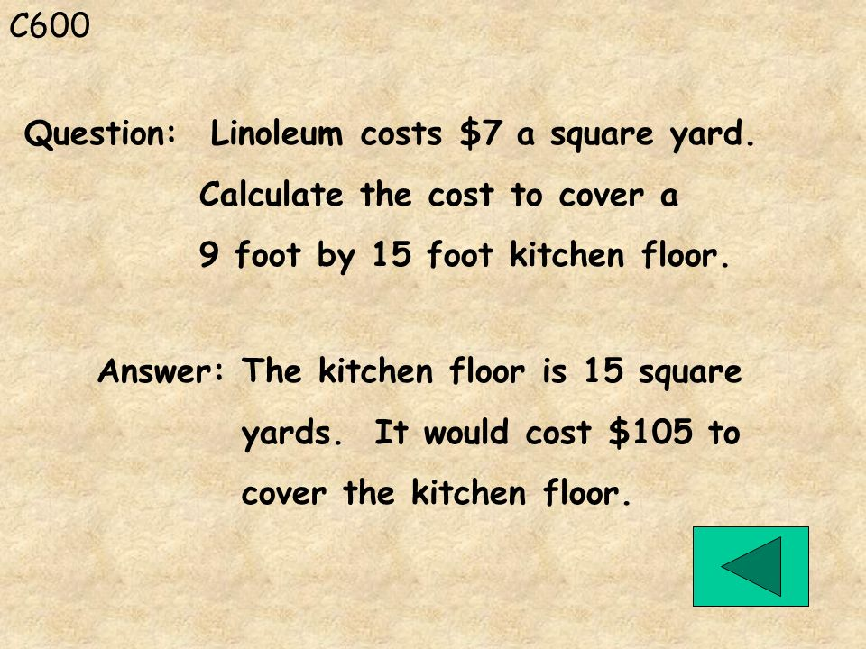 C600 Question: Linoleum costs $7 a square yard. Calculate the cost to cover a. 9 foot by 15 foot kitchen floor.