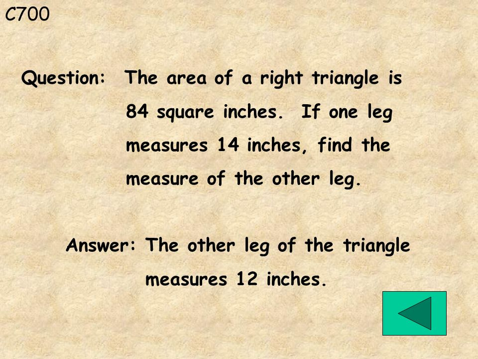 C700 Question: The area of a right triangle is. 84 square inches. If one leg. measures 14 inches, find the.