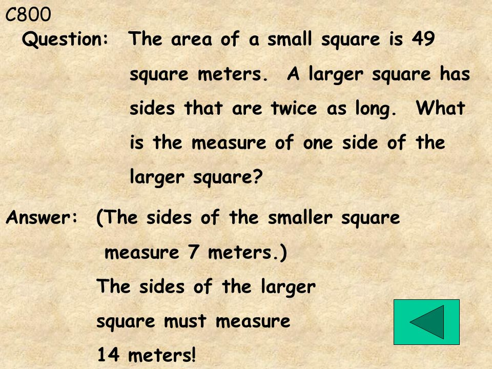 C800 Question: The area of a small square is 49. square meters. A larger square has. sides that are twice as long. What.