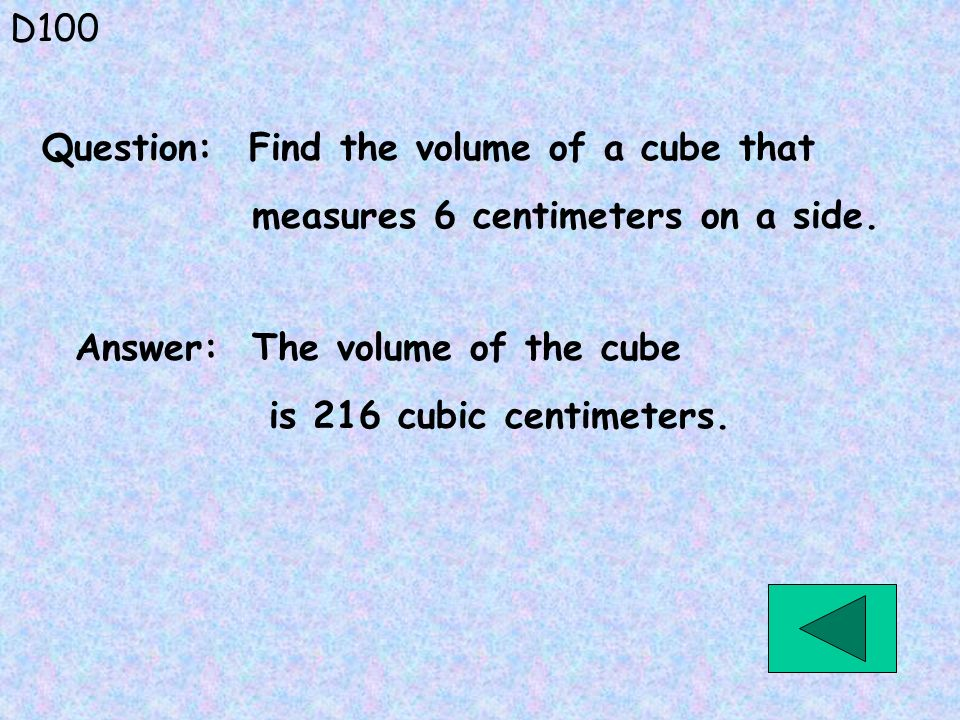 D100 Question: Find the volume of a cube that. measures 6 centimeters on a side. Answer: The volume of the cube.