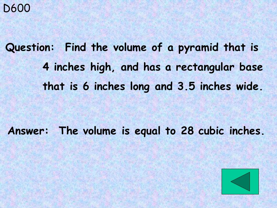 D600 Question: Find the volume of a pyramid that is. 4 inches high, and has a rectangular base. that is 6 inches long and 3.5 inches wide.