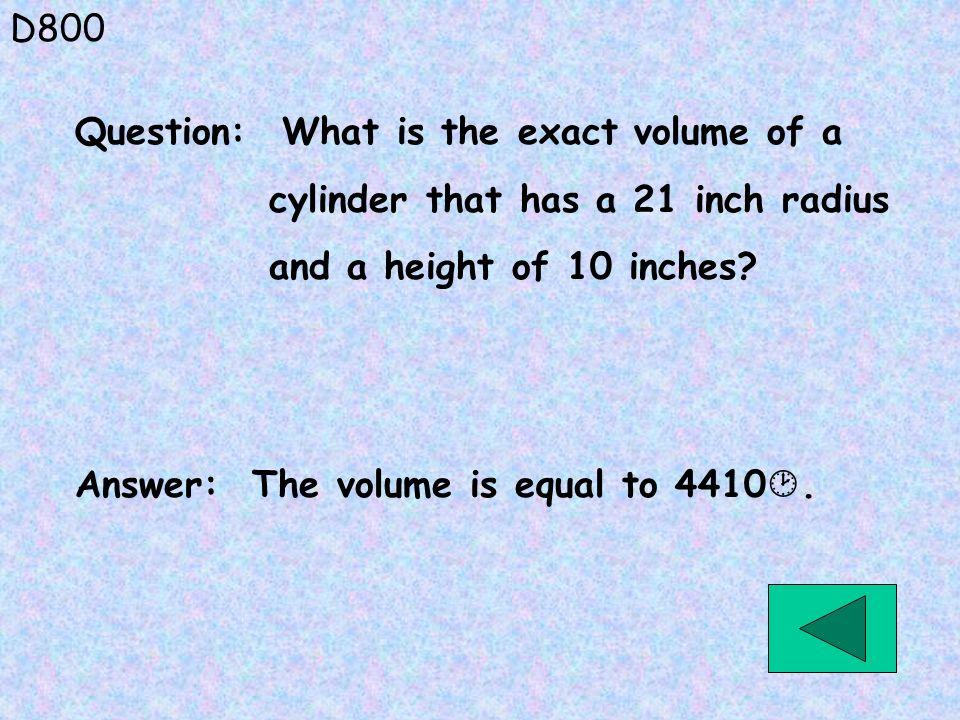 D800 Question: What is the exact volume of a. cylinder that has a 21 inch radius. and a height of 10 inches