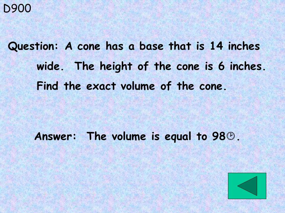 D900 Question: A cone has a base that is 14 inches. wide. The height of the cone is 6 inches. Find the exact volume of the cone.