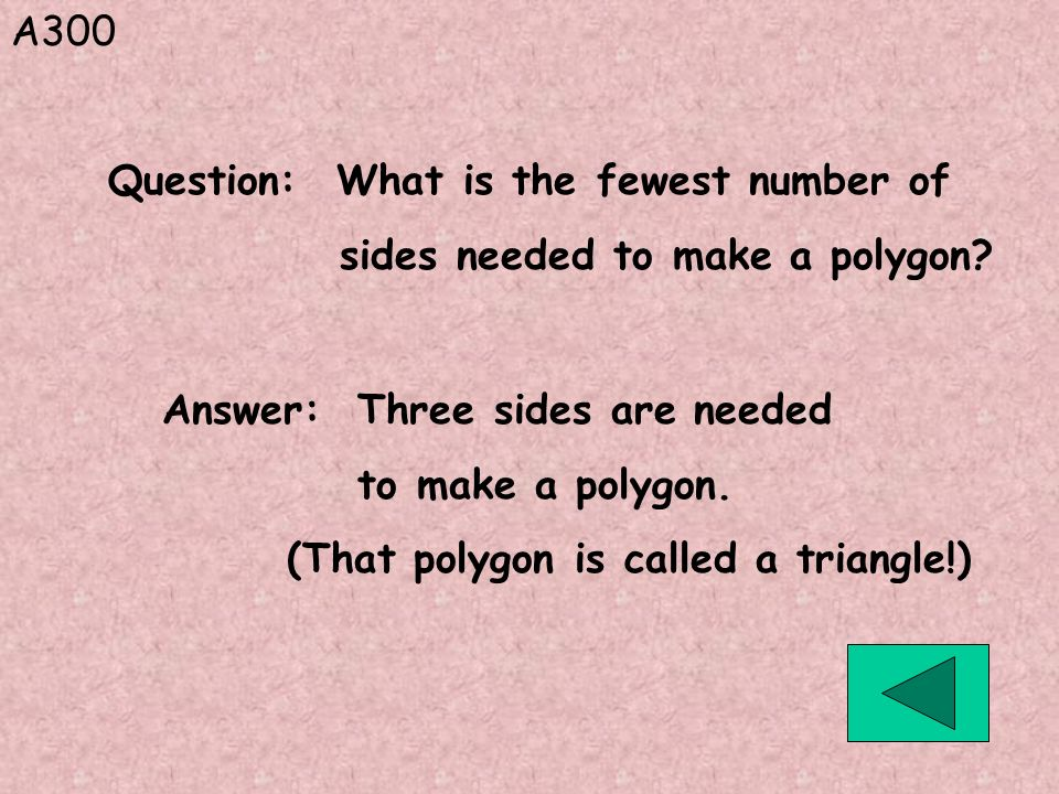 A300 Question: What is the fewest number of. sides needed to make a polygon Answer: Three sides are needed.