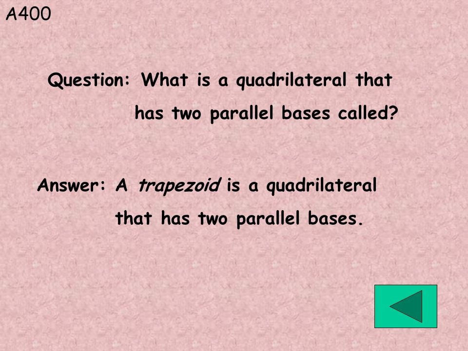 A400 Question: What is a quadrilateral that. has two parallel bases called Answer: A trapezoid is a quadrilateral.