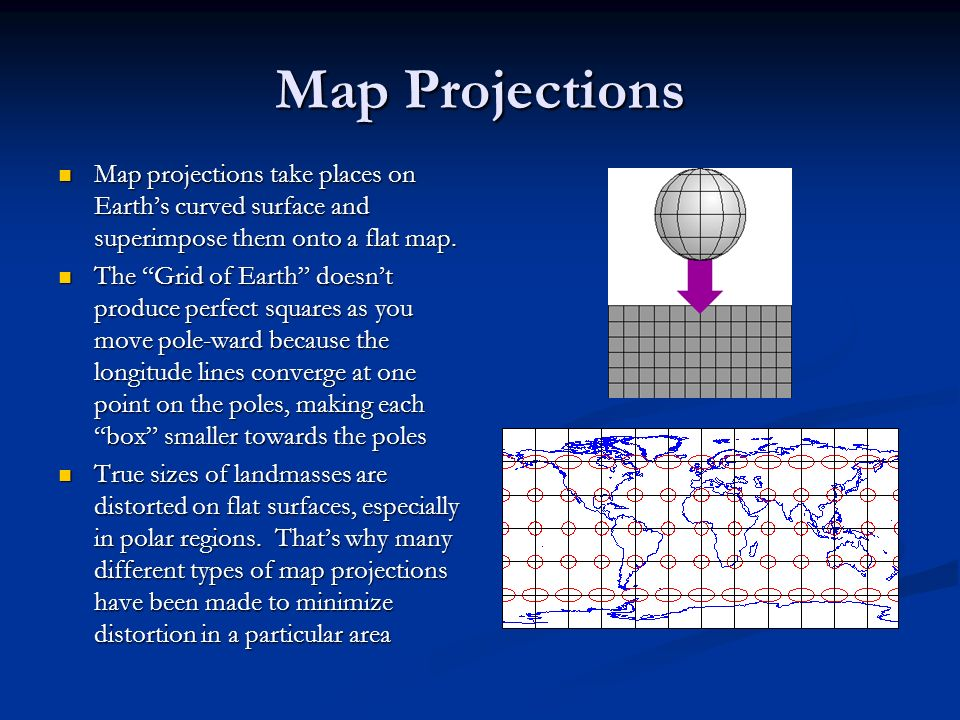 Map Projections Map projections take places on Earth's curved surface and superimpose them onto a flat map.