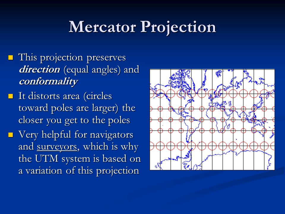 Mercator Projection This projection preserves direction (equal angles) and conformality.
