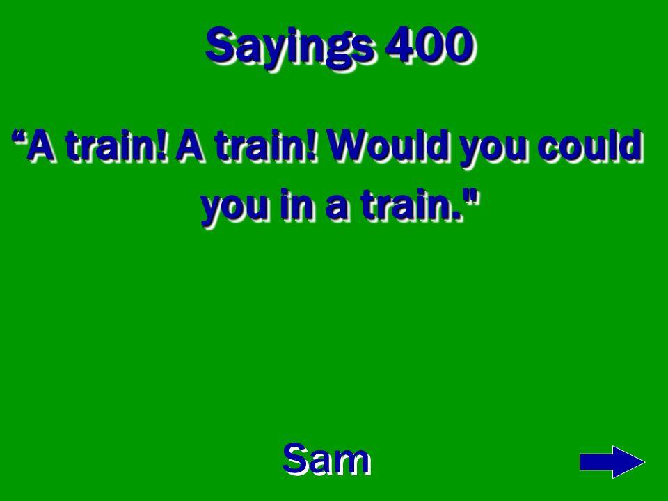 A train! A train! Would you could you in a train.
