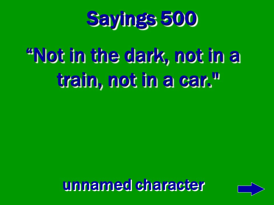 Not in the dark, not in a train, not in a car.