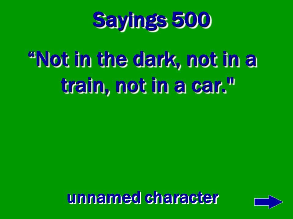 Not in the dark, not in a train, not in a car.
