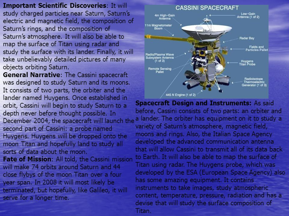 Important Scientific Discoveries: It will study charged particles near Saturn, Saturn's electric and magnetic field, the composition of Saturn's rings, and the composition of Saturn's atmosphere. It will also be able to map the surface of Titan using radar and study the surface with its lander. Finally, it will take unbelievably detailed pictures of many objects orbiting Saturn.