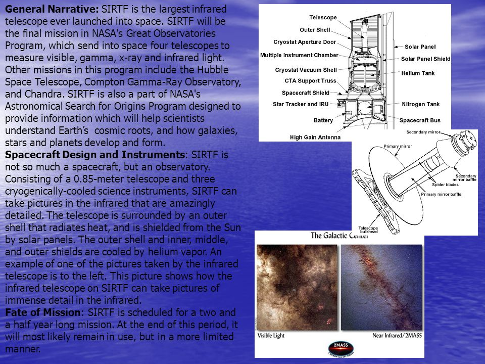 General Narrative: SIRTF is the largest infrared telescope ever launched into space. SIRTF will be the final mission in NASA s Great Observatories Program, which send into space four telescopes to measure visible, gamma, x-ray and infrared light. Other missions in this program include the Hubble Space Telescope, Compton Gamma-Ray Observatory, and Chandra. SIRTF is also a part of NASA s Astronomical Search for Origins Program designed to provide information which will help scientists understand Earth's cosmic roots, and how galaxies, stars and planets develop and form.