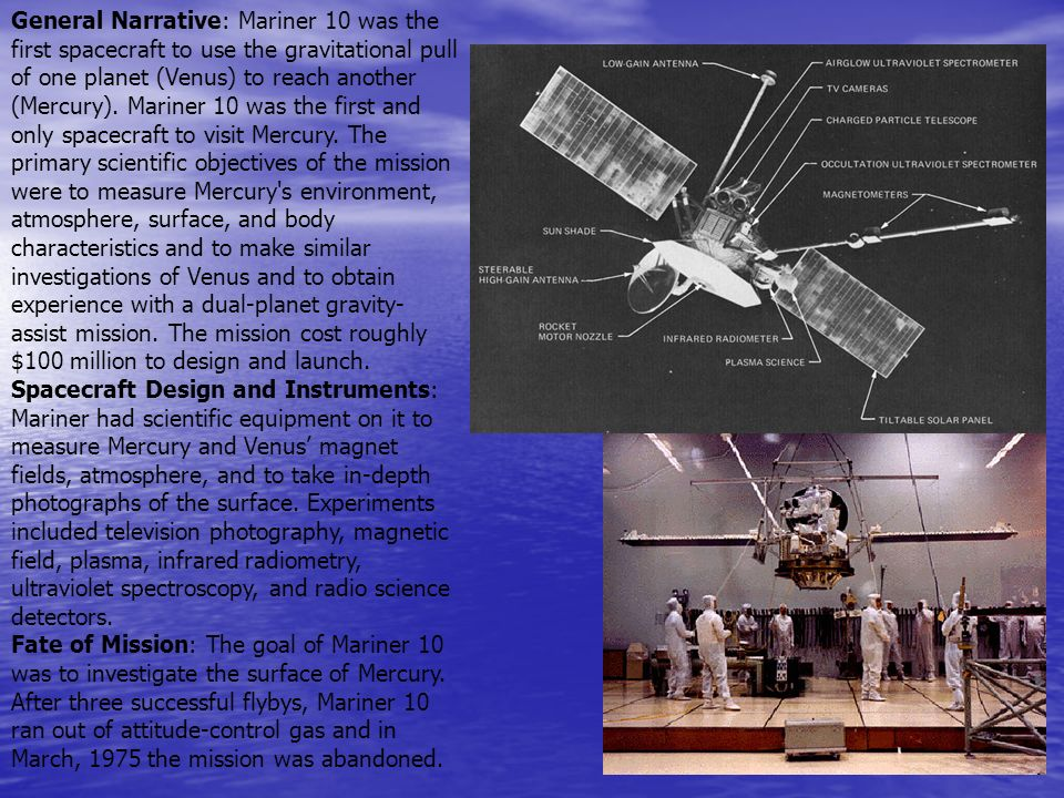 General Narrative: Mariner 10 was the first spacecraft to use the gravitational pull of one planet (Venus) to reach another (Mercury). Mariner 10 was the first and only spacecraft to visit Mercury. The primary scientific objectives of the mission were to measure Mercury s environment, atmosphere, surface, and body characteristics and to make similar investigations of Venus and to obtain experience with a dual-planet gravity-assist mission. The mission cost roughly $100 million to design and launch.