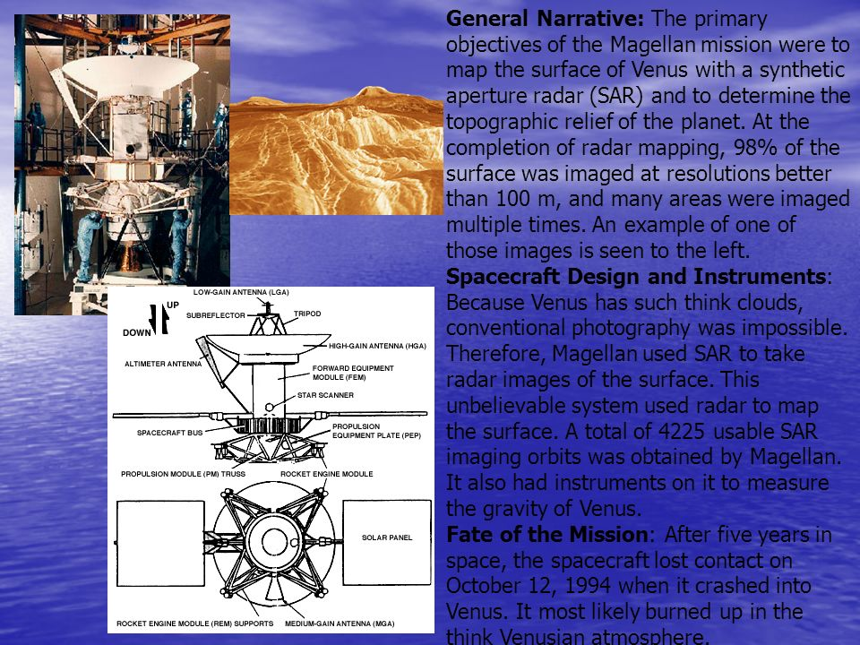 General Narrative: The primary objectives of the Magellan mission were to map the surface of Venus with a synthetic aperture radar (SAR) and to determine the topographic relief of the planet. At the completion of radar mapping, 98% of the surface was imaged at resolutions better than 100 m, and many areas were imaged multiple times. An example of one of those images is seen to the left.