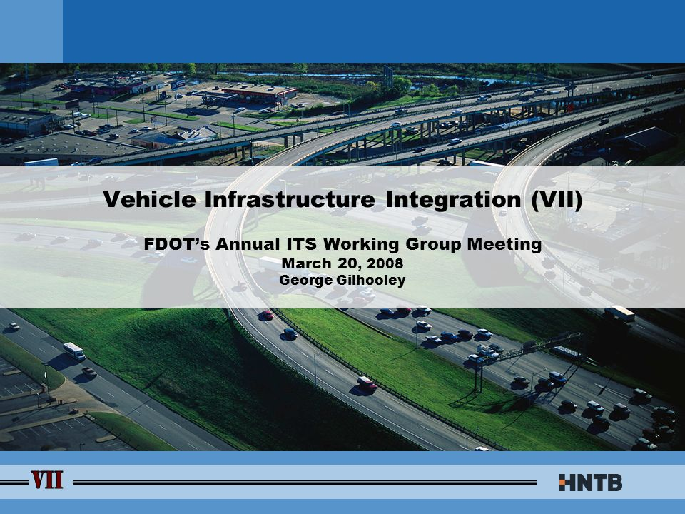 Vehicle Infrastructure Integration (VII) FDOT's Annual ITS Working Group  Meeting March 20, 2008 George Gilhooley