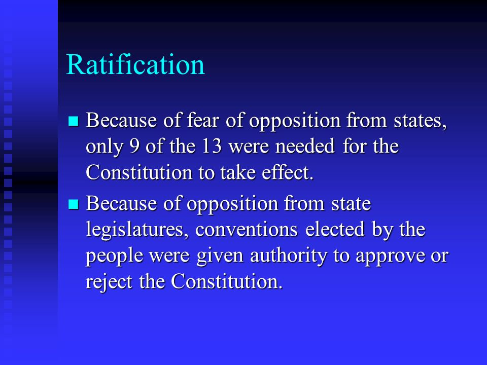 Ratification Because of fear of opposition from states, only 9 of the 13 were needed for the Constitution to take effect.