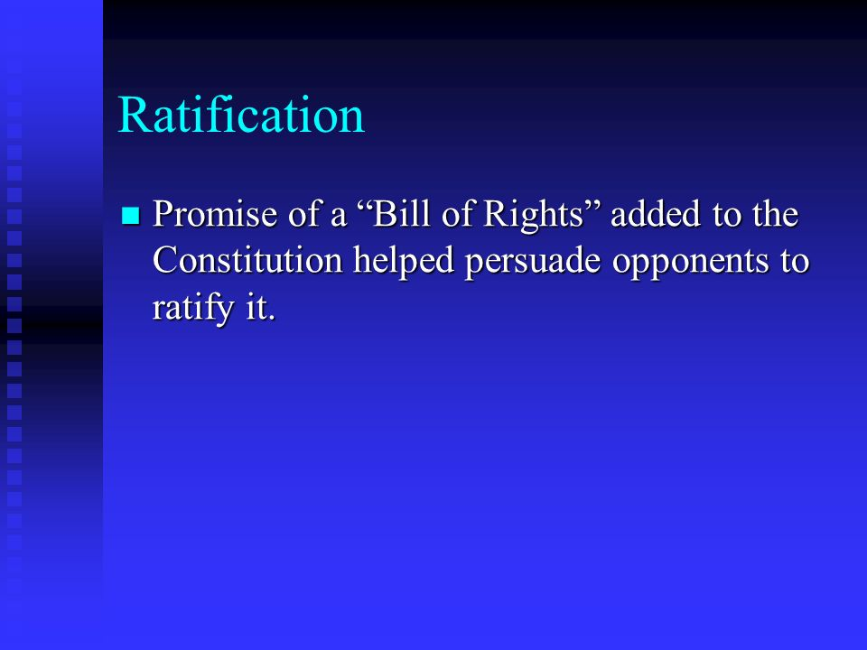 Ratification Promise of a Bill of Rights added to the Constitution helped persuade opponents to ratify it.