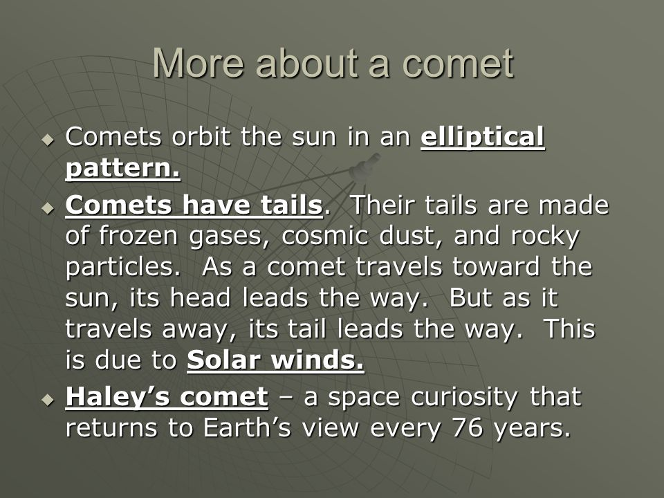 More about a comet Comets orbit the sun in an elliptical pattern.