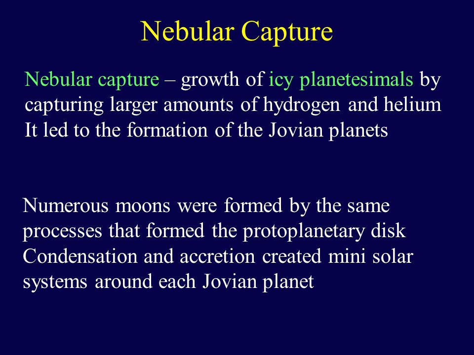 Nebular Capture Nebular capture – growth of icy planetesimals by capturing larger amounts of hydrogen and helium.