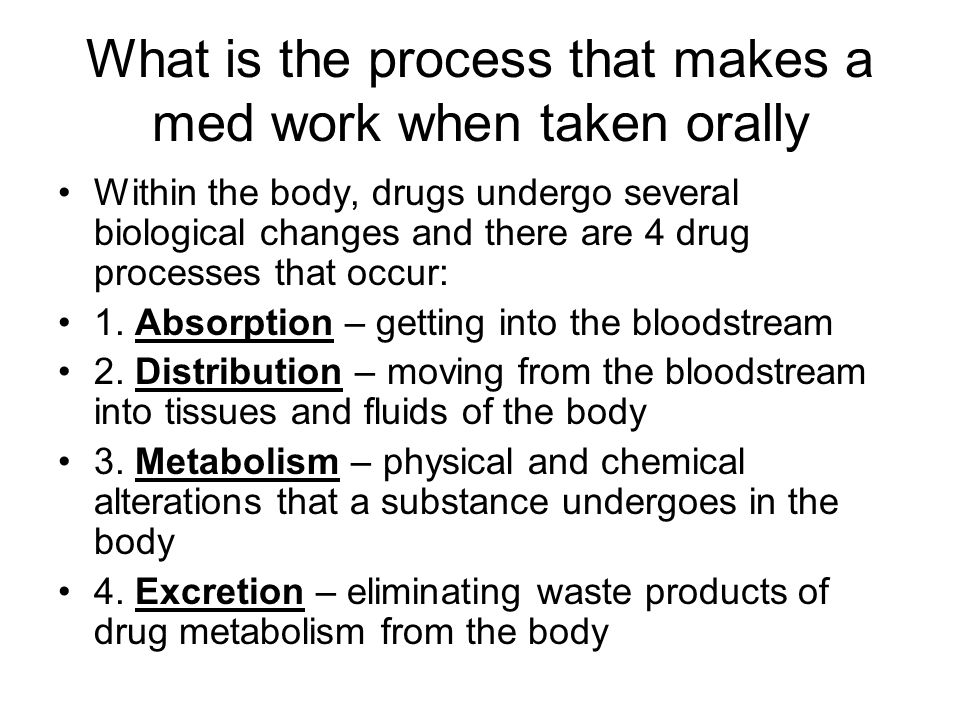 What is the process that makes a med work when taken orally