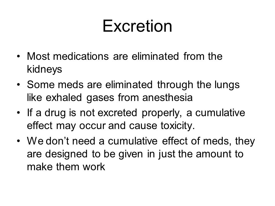 Excretion Most medications are eliminated from the kidneys