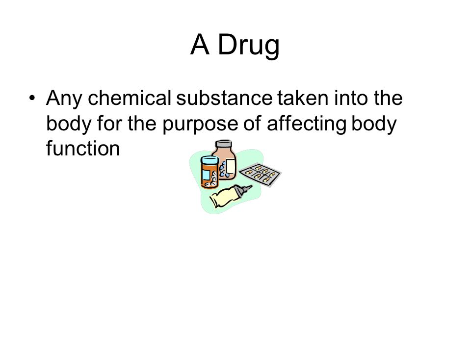 A Drug Any chemical substance taken into the body for the purpose of affecting body function