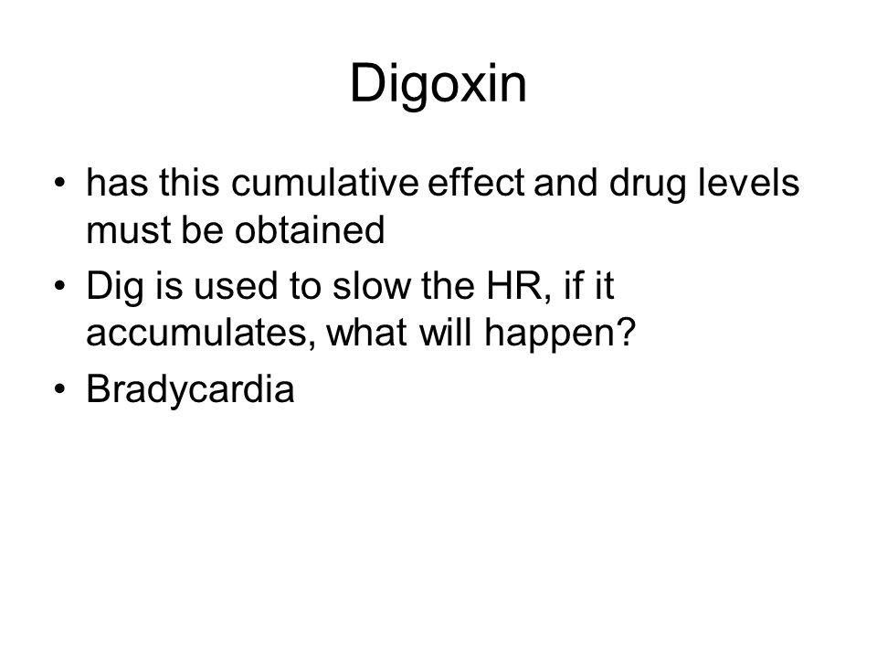 Digoxin has this cumulative effect and drug levels must be obtained