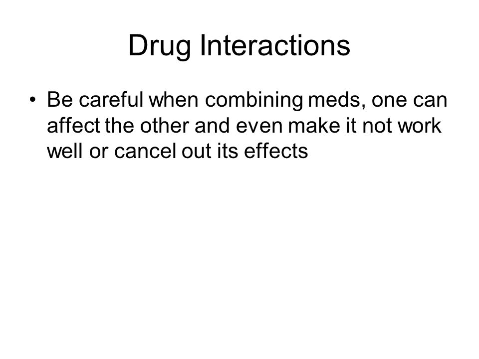 Drug Interactions Be careful when combining meds, one can affect the other and even make it not work well or cancel out its effects.