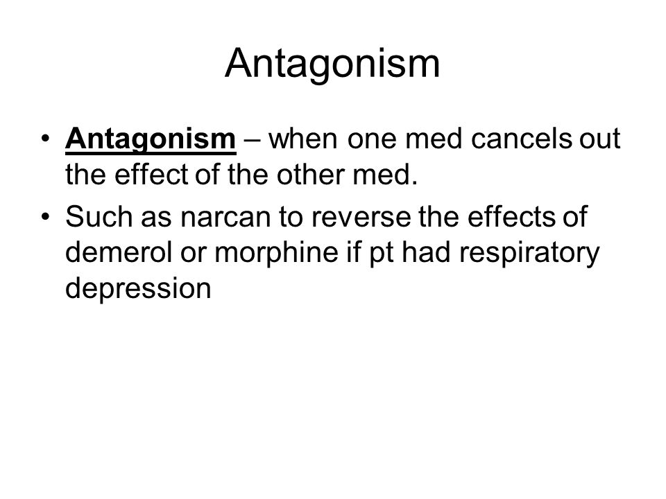 Antagonism Antagonism – when one med cancels out the effect of the other med.