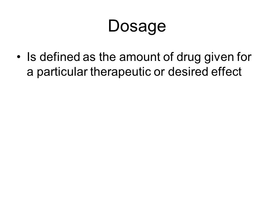 Dosage Is defined as the amount of drug given for a particular therapeutic or desired effect