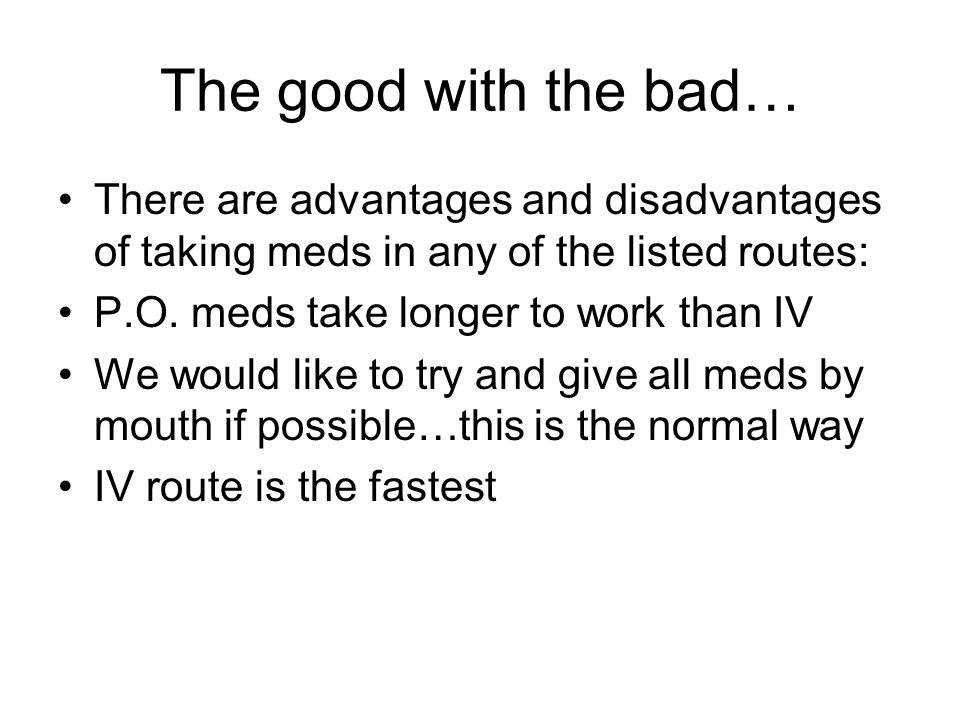 The good with the bad… There are advantages and disadvantages of taking meds in any of the listed routes: