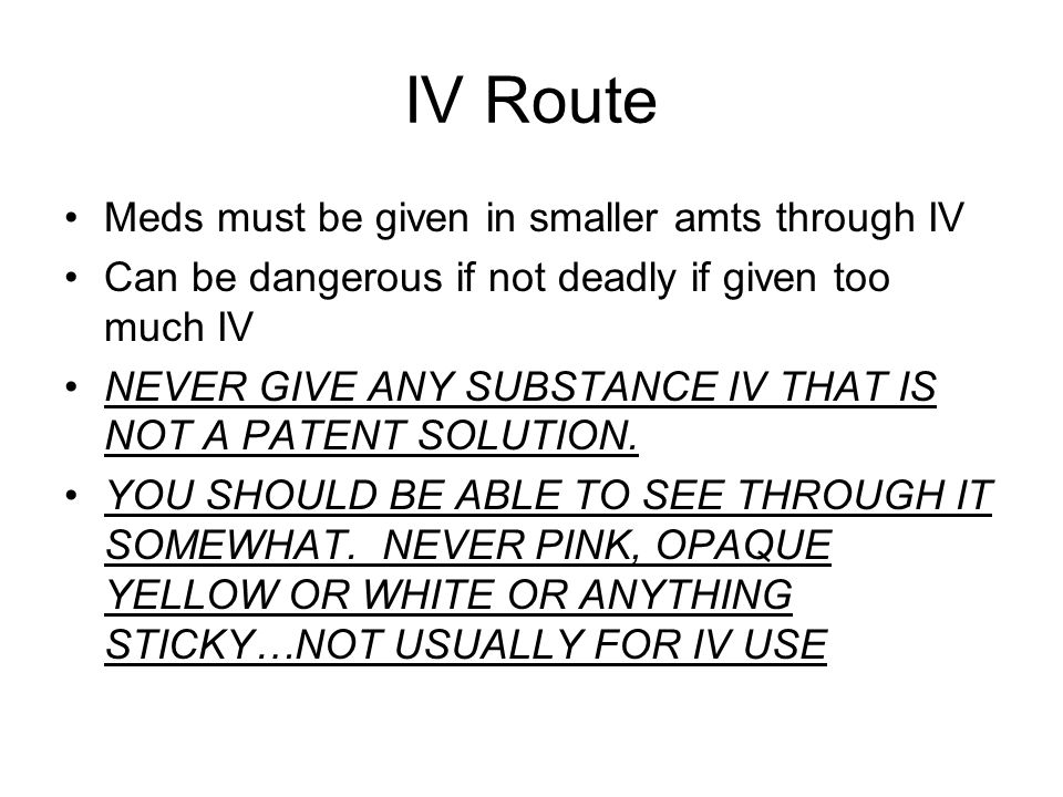 IV Route Meds must be given in smaller amts through IV