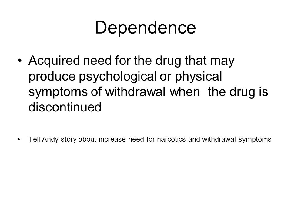 Dependence Acquired need for the drug that may produce psychological or physical symptoms of withdrawal when the drug is discontinued.