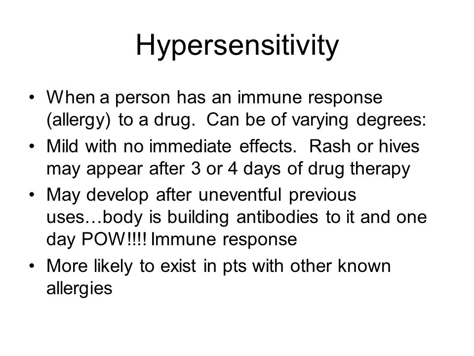 Hypersensitivity When a person has an immune response (allergy) to a drug. Can be of varying degrees: