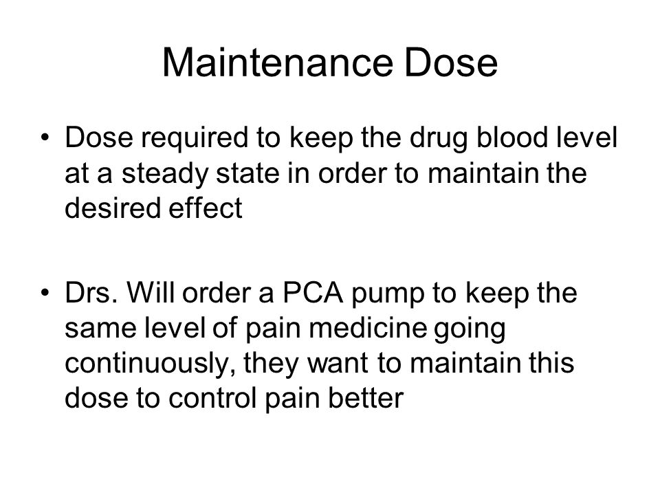 Maintenance Dose Dose required to keep the drug blood level at a steady state in order to maintain the desired effect.