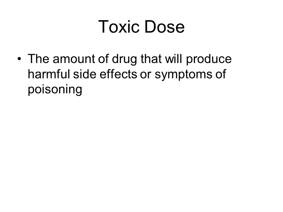 Toxic Dose The amount of drug that will produce harmful side effects or symptoms of poisoning