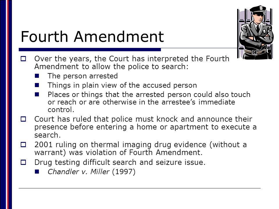 Fourth Amendment Over the years, the Court has interpreted the Fourth Amendment to allow the police to search: