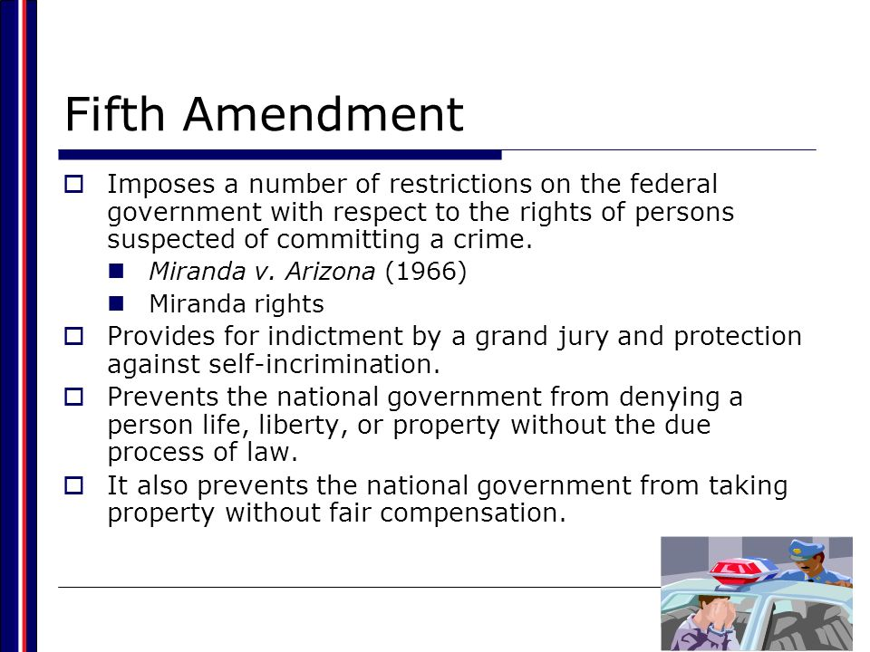 Fifth Amendment Imposes a number of restrictions on the federal government with respect to the rights of persons suspected of committing a crime.