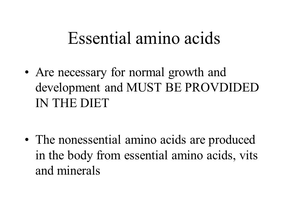 Essential amino acids Are necessary for normal growth and development and MUST BE PROVDIDED IN THE DIET.