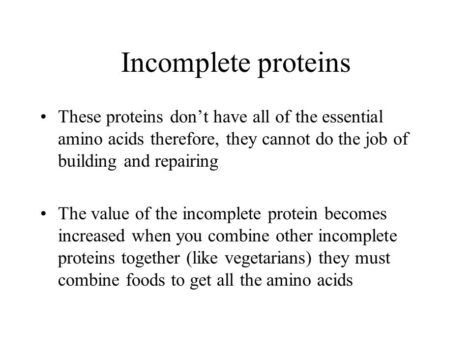 Incomplete proteins These proteins don't have all of the essential amino acids therefore, they cannot do the job of building and repairing.