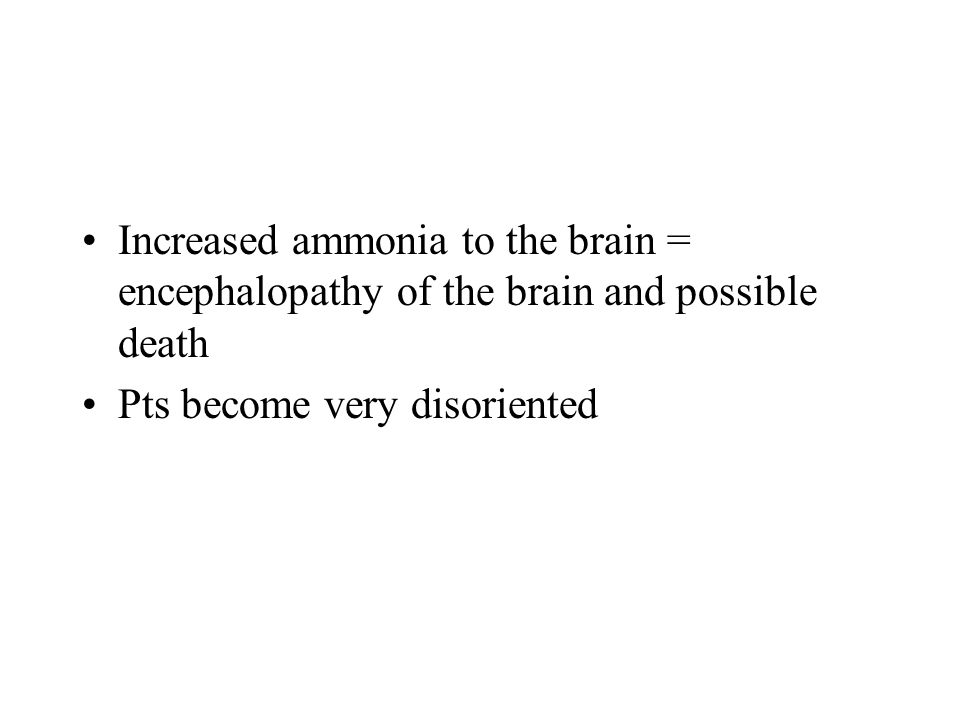Increased ammonia to the brain = encephalopathy of the brain and possible death