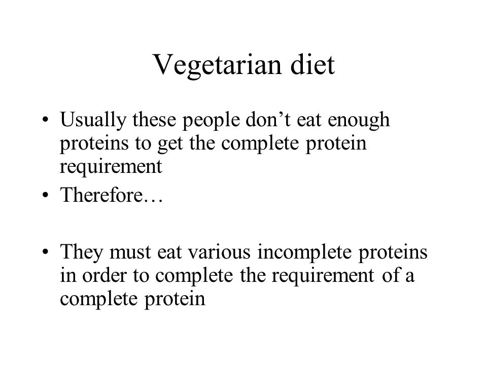 Vegetarian diet Usually these people don't eat enough proteins to get the complete protein requirement.