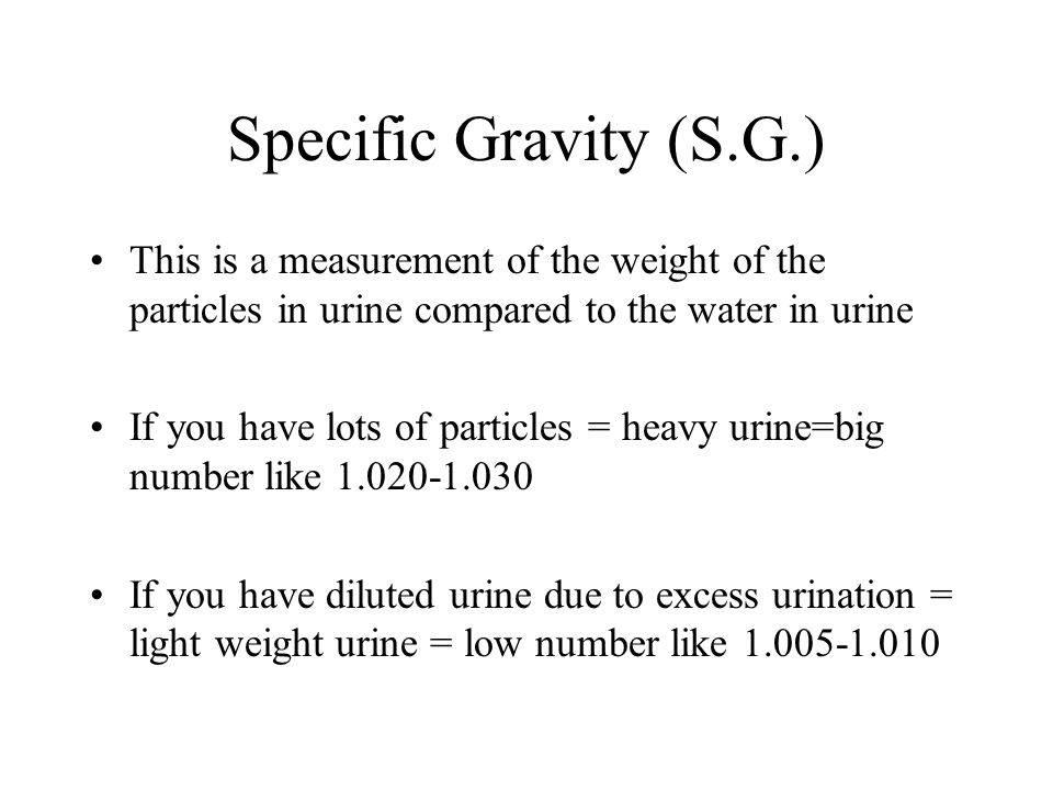 Specific Gravity (S.G.) This is a measurement of the weight of the particles in urine compared to the water in urine.