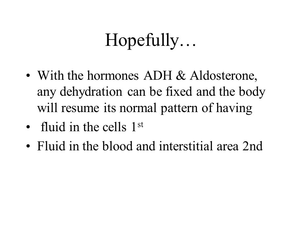Hopefully… With the hormones ADH & Aldosterone, any dehydration can be fixed and the body will resume its normal pattern of having.
