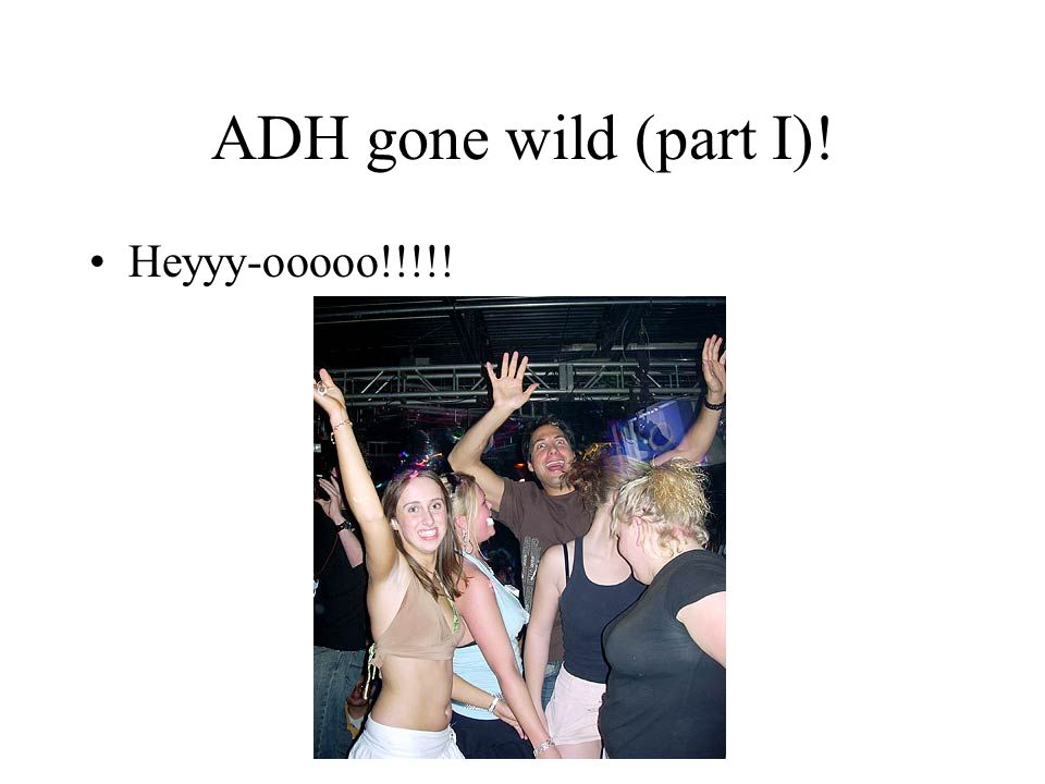 ADH gone wild (part I)! Heyyy-ooooo!!!!!