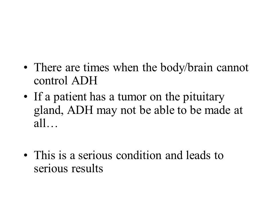 There are times when the body/brain cannot control ADH
