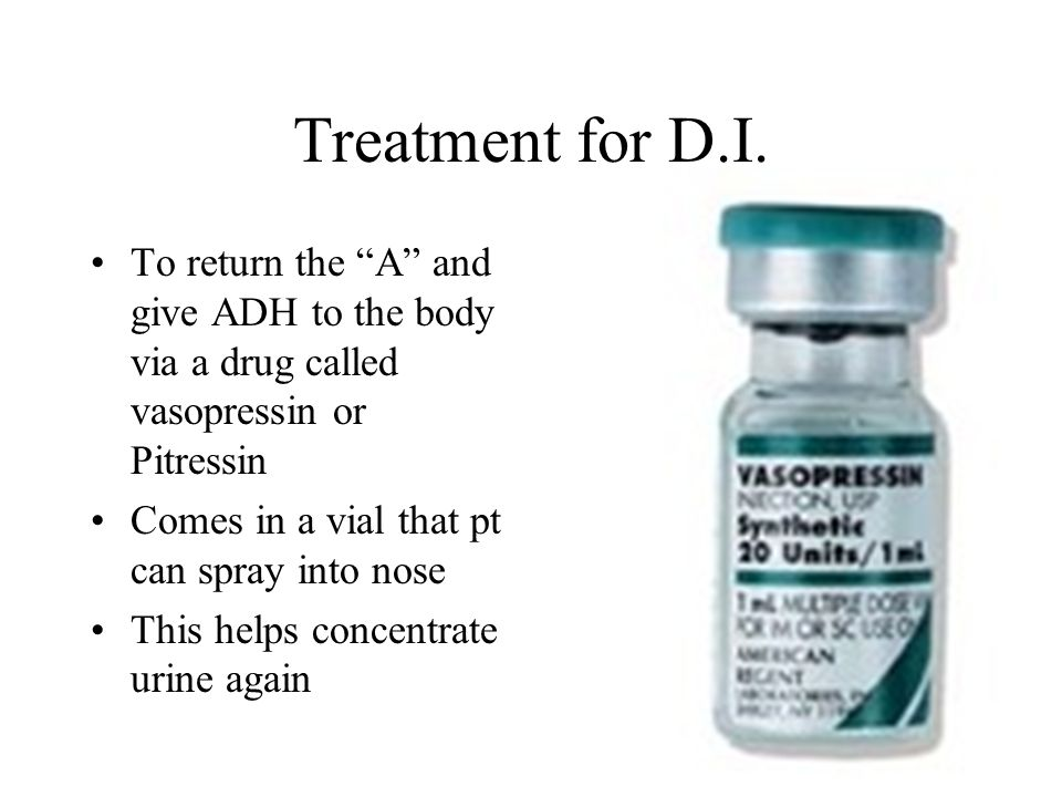 Treatment for D.I. To return the A and give ADH to the body via a drug called vasopressin or Pitressin.
